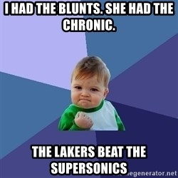 Success Kid - I had the blunts. she had the chronic.  the lakers beat the supersonics