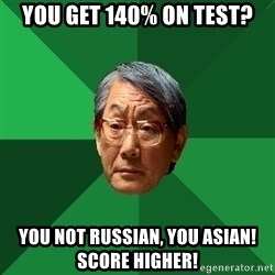 High Expectations Asian Father - you get 140% on test? you not russian, you asian! score higher!