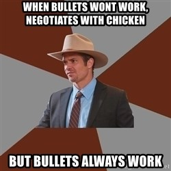 Advice Raylan Givens - When bullets wont work, negotiates with chicken but bullets always work
