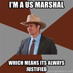 Advice Raylan Givens - I'm a us marshal which means its always justified