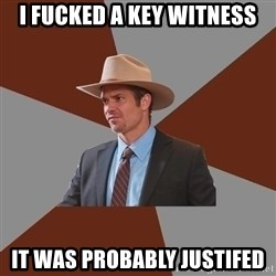 Advice Raylan Givens - I fucked a key witness it was probably justifed