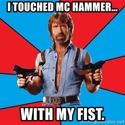 Chuck Norris  - i touched mc hammer... with my fist.