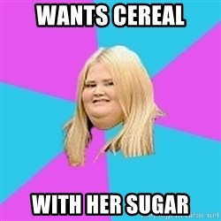 Fat Girl - wants cereal with her sugar