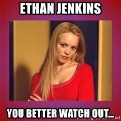 regina george  - ETHAN JENKINS YOU BETTER WATCH OUT...