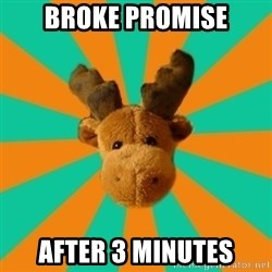 Socially Inept Moose - broke promise after 3 minutes