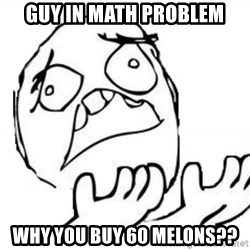 WHY SUFFERING GUY - Guy in math problem why you buy 60 melons??