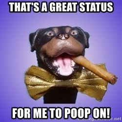 Triumph the Insult Comic Dawg - That's a great status for me to poop on!