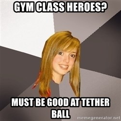 Musically Oblivious 8th Grader - gym class heroes? must be good at TETHER BALL