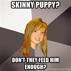 Musically Oblivious 8th Grader - Skinny puppy? don't they feed him enough?