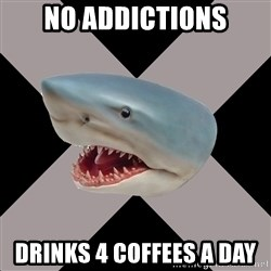 Straightedge Shark - NO ADDICTIONS DRINKS 4 COFFEES A DAY
