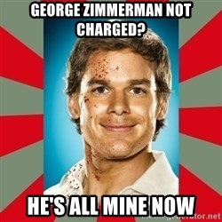 DEXTER MORGAN  - George Zimmerman Not Charged? He's all mine now