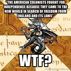 "History Major Heraldic Beast - ""The American colonists fought for independence because they came to the New world in search of freedom from England and its laws"" WTF?"