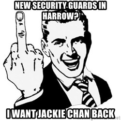 Lol Fuck You - New security guards in harrow? i want jackie chan back