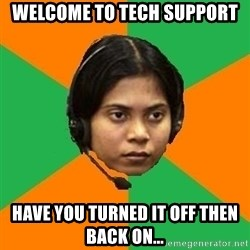 Stereotypical Indian Telemarketer - welcome to tech support have you turned it off then back on...