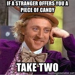 Willy Wonka - if a stranger offers you a piece of candy take two