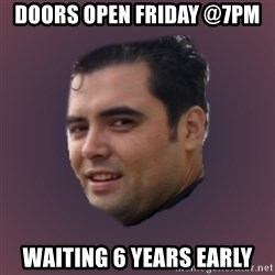 Suprefan - doors open friday @7pm waiting 6 years early