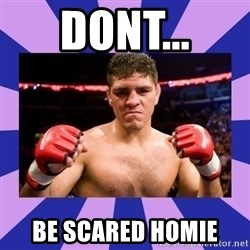Nick Diaz - dont... be scared homie