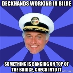 Disillusioned Bridge Officer - deckhands working in bilge something is banging on top of the bridge, check into it