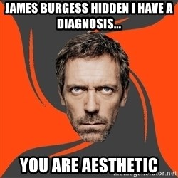 AngryDoctor - JAMES BURGESS HIDDEN I HAVE A DIAGNOSIS... YOU ARE AESTHETIC