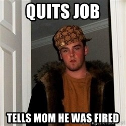 Scumbag Steve - quits job tells mom he was fired