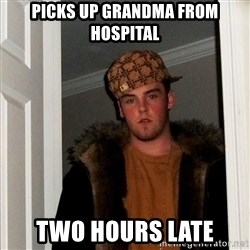 Scumbag Steve - picks up grandma from hospital two hours late