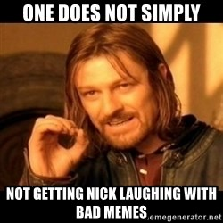Does not simply walk into mordor Boromir  - One does not simply not getting nick laughing with bad memes