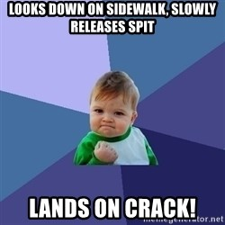Success Kid - Looks down on sidewalk, slowly releases spit lands on crack!