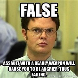 Dwight Meme - false assault with a deadly weapon will cause you to be angrier, thus failing.