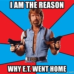 Chuck Norris  - I am The reason Why E.T. went home
