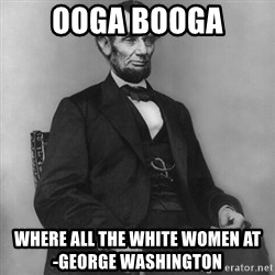 Abraham Lincoln  - ooga booga where all the white women at              -George Washington
