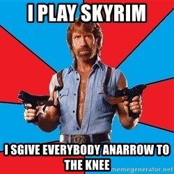Chuck Norris  - i play skyrim i sgive everybody anarrow to the knee