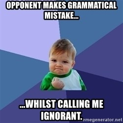 Success Kid - Opponent makes grammatical mistake... ...whilst calling me ignorant.