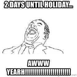 Aw yeah - 2 days until holiday... AWWW YEARH!!!!!!!!!!!!!!!!!!!!!!!