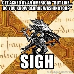 "History Major Heraldic Beast - get asked by an american ""But like... do you know george washington?"" Sigh"