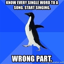 Socially Awkward Penguin - know every single word to a song. Start singing. Wrong part.