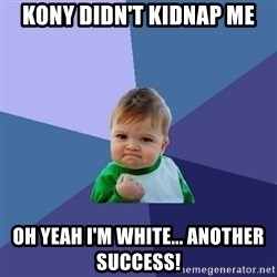 Success Kid - Kony didn't kidnap me oh yeah i'm white... another success!