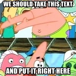 Push it Somewhere Else Patrick - we should take this text and put it right here