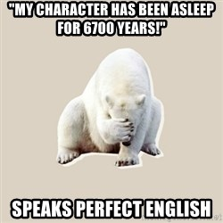 "Bad RPer Polar Bear - ""my character has been asleep for 6700 years!"" speaks perfect english"