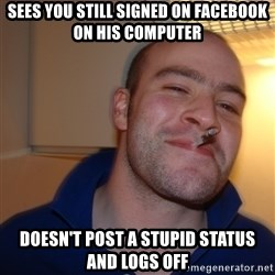 Good Guy Greg - Sees you still signed on facebook on his computer doesn't post a stupid status and logs off