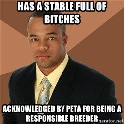 Successful Black Man - has a stable full of bitches acknowledged by peta for being a responsible breeder