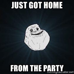 Forever Alone - just got home from the party