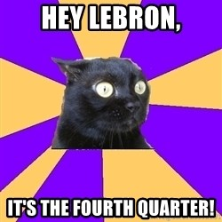 Anxiety Cat - Hey Lebron, It's the fourth quarter!