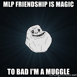 Forever Alone - mlp friendship is magic to bad i'm a muggle
