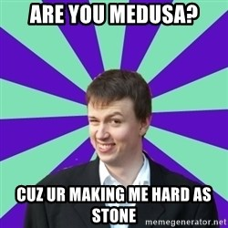 Pick Up Perv - Are you medusa? Cuz Ur Making Me HarD as stone