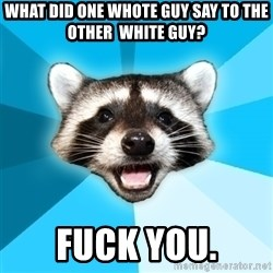 Lame Pun Coon - what did one whote guy say to the other  white guy? fuck you.