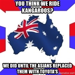 australia - You think we ride kangaroos? We did until the asians replaced them with toyota's