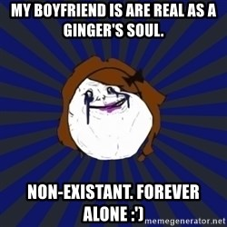 Forever Alone Girl - MY boyfriend is are real as a ginger's soul. Non-existant. Forever alone :')