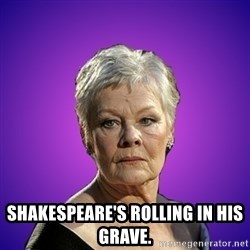 Judi Dench Judges You - Shakespeare's rolling in his grave.