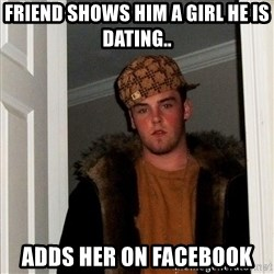 Scumbag Steve - friend shows him a girl he is dating.. adds her on facebook