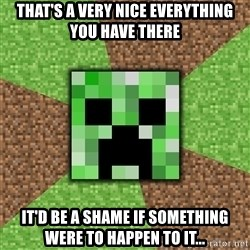Minecraft Creeper - That's a very nice everything you have there it'd be a shame if something were to happen to it...